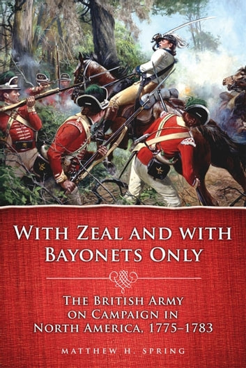 With Zeal and With Bayonets Only: The British Army on Campaign in North America, 1775–1783 - The British Army on Campaign in North America, 1775–1783 ebook by Matthew H. Spring
