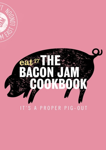 The Bacon Jam Cookbook - It's a proper pig-out ebook by Eat 17