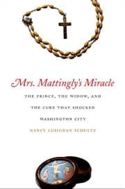 Mrs. Mattingly's Miracle: The Prince, the Widow, and the Cure That Shocked Washington City ebook by Nancy Lusignan Schultz