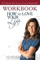 How to Love Your Life ebook by Heather Sanford