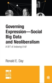 Governing Expression -- Social Big Data and Neoliberalism - A BIT of Indexing It All ebook by Ronald E. Day