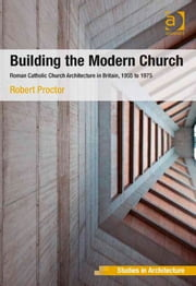 Building the Modern Church - Roman Catholic Church Architecture in Britain, 1955 to 1975 ebook by Dr Robert Proctor,Dr Eamonn Canniffe