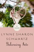 Balancing Acts - A Novel ebook by Lynne Sharon Schwartz