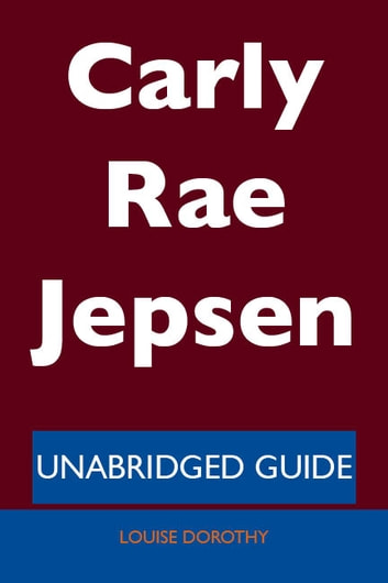 Carly Rae Jepsen - Unabridged Guide ebook by Louise Dorothy