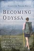 Becoming Odyssa - Adventures on the Appalachian Trail ebook by Jennifer Pharr Davis