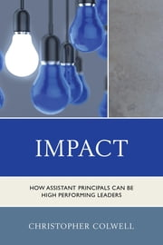 Impact - How Assistant Principals Can Be High Performing Leaders ebook by Christopher Colwell