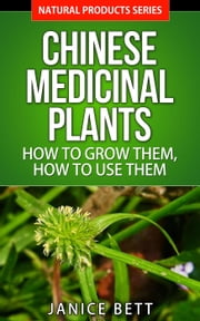 Chinese Medicinal Plants How to Grow Them, How to Use Them - Natural Products Series, #5 ebook by Janice Bett