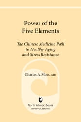 Power of the Five Elements - The Chinese Medicine Path to Healthy Aging and Stress Resistance ebook by Charles A. Moss M.D.