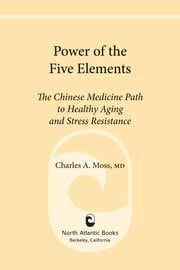 Power of the Five Elements - The Chinese Medicine Path to Healthy Aging and Stress Resistance ebook by Charles A. Moss M.D.,Peter Eckman, M.D. Ph.D.