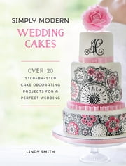 Simply Modern Wedding Cakes - Over 20 Contemporary Designs for Remarkable Yet Achievable Wedding Cakes ebook by Lindy Smith