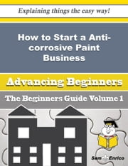 How to Start a Anti-corrosive Paint Business (Beginners Guide) ebook by Claudio Whitworth,Sam Enrico