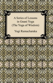 A Series of Lessons in Gnani Yoga (The Yoga of Wisdom) ebook by Yogi Ramacharaka