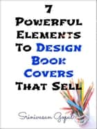 7 Powerful Elements To Design Book Covers That Sell ebook by Srinivasan Gopal