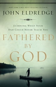 Fathered by God - Learning What Your Dad Could Never Teach You ebook by John Eldredge