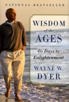 Wisdom of the Ages - A Modern Master Brings Eternal Truths into Everyday Life ebook by Wayne W. Dyer