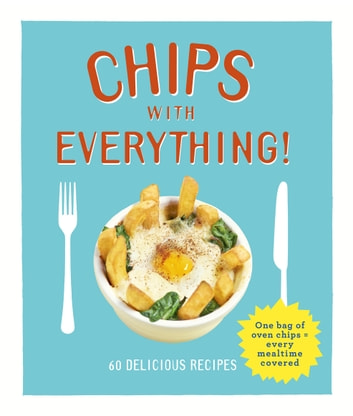 Chips with Everything - one bag of oven chips = every mealtime covered – 60 delicious recipes ebook by Denise Smart