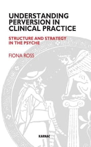 Understanding Perversion in Clinical Practice - Structure and Strategy in the Psyche ebook by Ross