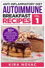 Anti Inflammatory Diet: Autoimmune Breakfast Recipes ebook by Kira Novac