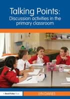 Talking Points: Discussion Activities in the Primary Classroom ebook by Lyn Dawes