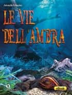 Le vie dell'ambra ebook by Antonello Pellegrino