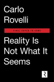 Reality Is Not What It Seems - The Elementary Structure of Things ebook by Carlo Rovelli,Simon Carnell,Erica Segre