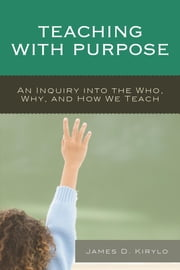 Teaching with Purpose - An Inquiry into the Who, Why, And How We Teach ebook by James D. Kirylo