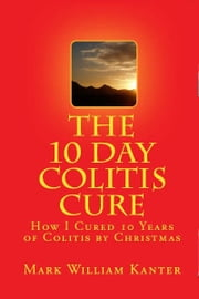 The 10 Day Colitis Cure Diet: How I Cured 10 Years of Colitis by Christmas ebook by Mark Kanter