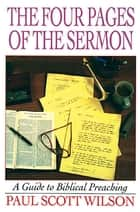 The Four Pages of the Sermon - A Guide to Biblical Preaching ebook by Paul Scott Wilson