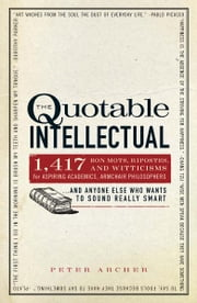 The Quotable Intellectual: 1,417 Bon Mots, Ripostes, and Witticisms for Aspiring Academics, Armchair Philosophers…And Anyone Else Who Wants to Sound Really Smart ebook by Peter Archer