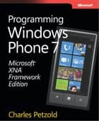 Microsoft® XNA® Framework Edition: Programming Windows® Phone 7: Programming Windows® Phone 7 ebook by Charles Petzold