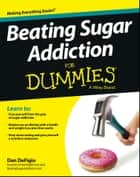 Beating Sugar Addiction For Dummies ebook by Dan DeFigio