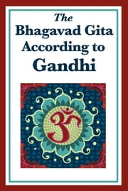 The Bhagavad Gita According to Gandhi ebook by Mohandas K. Gandhi