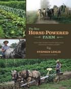 The New Horse-Powered Farm - Tools and Systems for the Small-Scale, Sustainable Market Grower ebook by Stephen Leslie, Lynn Miller