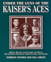 Under the Guns of the Kaiser's Aces - Bohome, Muller, Von Tutschek and Wolff The Complete Record of Their Victories and Victims ebook by Norman Franks
