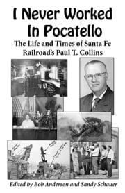 I Never Worked In Pocatello — - The Life and Times of Santa Fe Railroad's Paul T. Collins ebook by Paul T. Collins,Bob Anderson,Sandy Schauer
