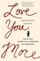 Love You More - The Divine Surprise of Adopting My Daughter ebook by Jennifer Grant