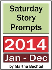 Saturday Story Prompts Collection: 2014 ebook by Martha Bechtel