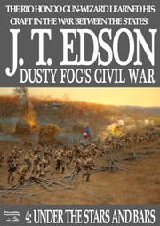 Dusty Fog's Civil War 4: Under the Stars and Bars ebook by J.T. Edson