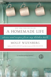 A Homemade Life - Stories and Recipes from My Kitchen Table ebook by Molly Wizenberg