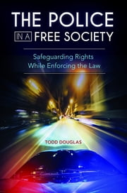 The Police in a Free Society: Safeguarding Rights While Enforcing the Law eBook by Todd Douglas