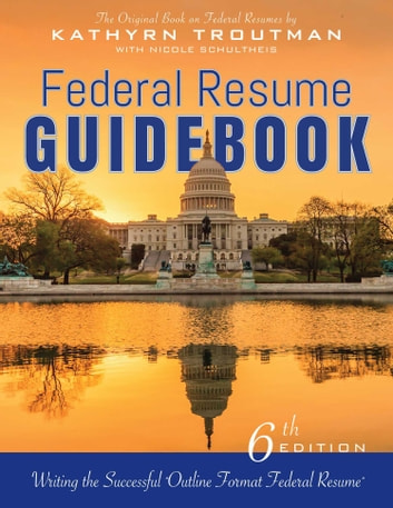 Federal Resume Guidebook, 6th Ed - Writing the Successful Outline Format Federal Resume ebook by Kathryn Trout,an