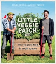The Little Veggie Patch Co: An A-Z guide to growing food in small spaces ebook by Fabian Capomolla, Mat Pember, Fabian Capomolla and Mat Pember