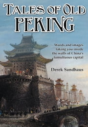 Tales of Old Peking - Inside the Walls of China's Tumultuous Capital ebook by Derek Sandhaus