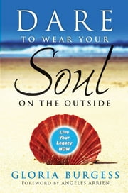 Dare to Wear Your Soul on the Outside - Live Your Legacy Now ebook by Gloria J. Burgess