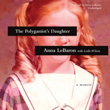 The Polygamist's Daughter - A Memoir audiobook by Anna LeBaron,Leslie Wilson