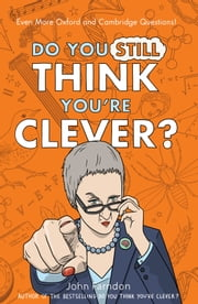 Do You Still Think You're Clever? - Even More Oxford and Cambridge Questions! ebook by John Farndon
