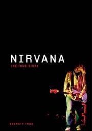 Nirvana: The True Story ebook by Everett True