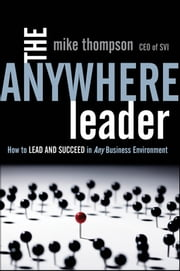 The Anywhere Leader - How to Lead and Succeed in Any Business Environment ebook by Mike Thompson