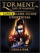 Torment Tides of Numenera Linux Game Guide Unofficial ebook by Chala Dar