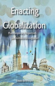 Enacting Globalization - Multidisciplinary Perspectives on International Integration ebook by Dr Louis Brennan